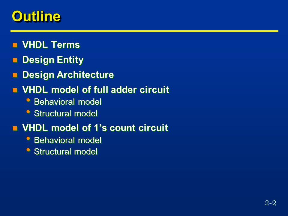 2-2 OutlineOutline n VHDL Terms n Design Entity n Design Architecture n VHDL model of full adder circuit Behavioral model Structural model n VHDL mode