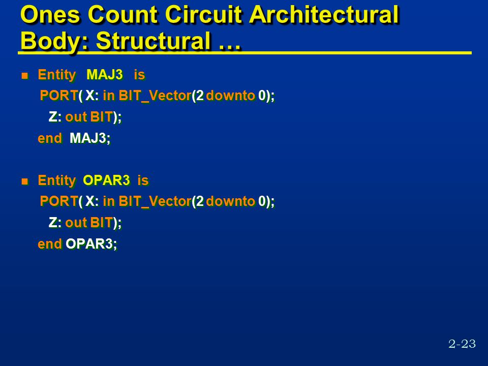 2-23 Ones Count Circuit Architectural Body: Structural … n Entity MAJ3 is PORT( X: in BIT_Vector(2 downto 0); Z: out BIT); end MAJ3; n Entity OPAR3 is PORT( X: in BIT_Vector(2 downto 0); Z: out BIT); end OPAR3; n Entity MAJ3 is PORT( X: in BIT_Vector(2 downto 0); Z: out BIT); end MAJ3; n Entity OPAR3 is PORT( X: in BIT_Vector(2 downto 0); Z: out BIT); end OPAR3;