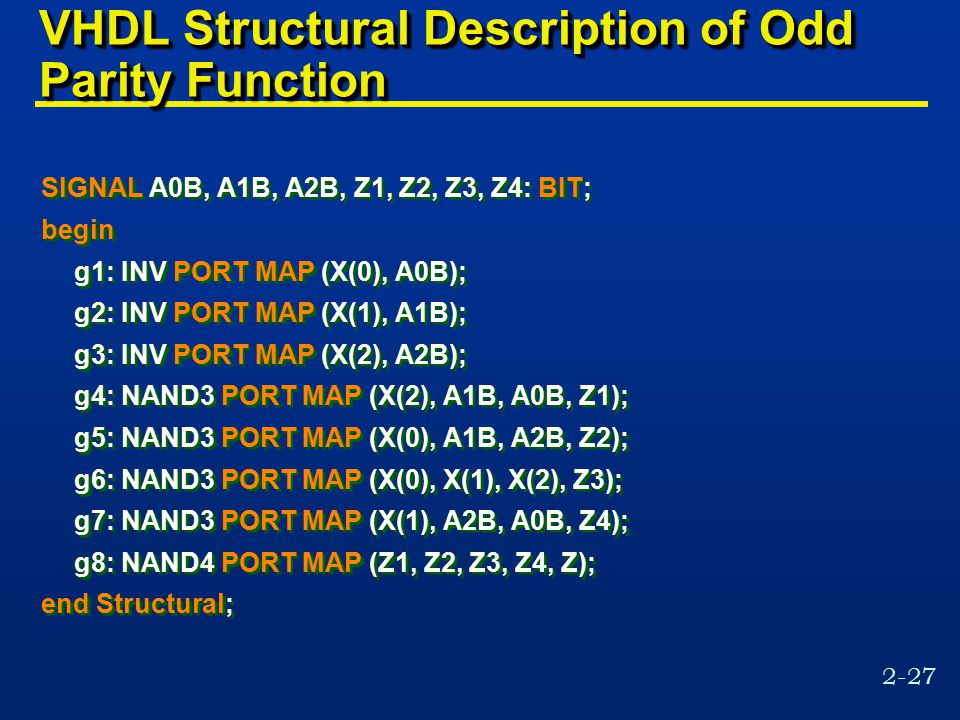2-27 VHDL Structural Description of Odd Parity Function SIGNAL A0B, A1B, A2B, Z1, Z2, Z3, Z4: BIT; begin g1: INV PORT MAP (X(0), A0B); g2: INV PORT MAP (X(1), A1B); g3: INV PORT MAP (X(2), A2B); g4: NAND3 PORT MAP (X(2), A1B, A0B, Z1); g5: NAND3 PORT MAP (X(0), A1B, A2B, Z2); g6: NAND3 PORT MAP (X(0), X(1), X(2), Z3); g7: NAND3 PORT MAP (X(1), A2B, A0B, Z4); g8: NAND4 PORT MAP (Z1, Z2, Z3, Z4, Z); end Structural; SIGNAL A0B, A1B, A2B, Z1, Z2, Z3, Z4: BIT; begin g1: INV PORT MAP (X(0), A0B); g2: INV PORT MAP (X(1), A1B); g3: INV PORT MAP (X(2), A2B); g4: NAND3 PORT MAP (X(2), A1B, A0B, Z1); g5: NAND3 PORT MAP (X(0), A1B, A2B, Z2); g6: NAND3 PORT MAP (X(0), X(1), X(2), Z3); g7: NAND3 PORT MAP (X(1), A2B, A0B, Z4); g8: NAND4 PORT MAP (Z1, Z2, Z3, Z4, Z); end Structural;