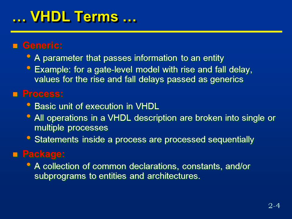 2-4 … VHDL Terms … n Generic: A parameter that passes information to an entity Example: for a gate-level model with rise and fall delay, values for the rise and fall delays passed as generics n Process: Basic unit of execution in VHDL All operations in a VHDL description are broken into single or multiple processes Statements inside a process are processed sequentially n Package: A collection of common declarations, constants, and/or subprograms to entities and architectures.