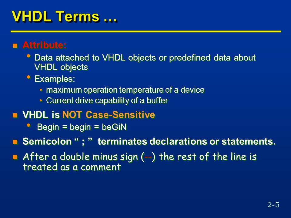 2-5 VHDL Terms … n Attribute: Data attached to VHDL objects or predefined data about VHDL objects Examples: maximum operation temperature of a device
