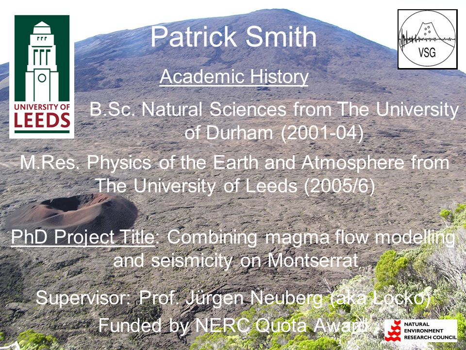 Patrick Smith Academic History PhD Project Title: Combining magma flow modelling and seismicity on Montserrat Supervisor: Prof. Jürgen Neuberg (aka Lo