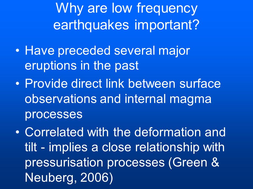 Why are low frequency earthquakes important? Have preceded several major eruptions in the past Provide direct link between surface observations and in