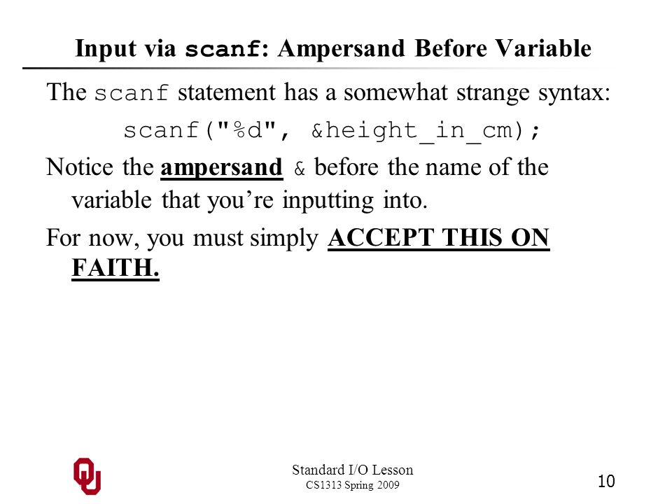 Standard I/O Lesson CS1313 Spring 2009 10 Input via scanf : Ampersand Before Variable The scanf statement has a somewhat strange syntax: scanf(
