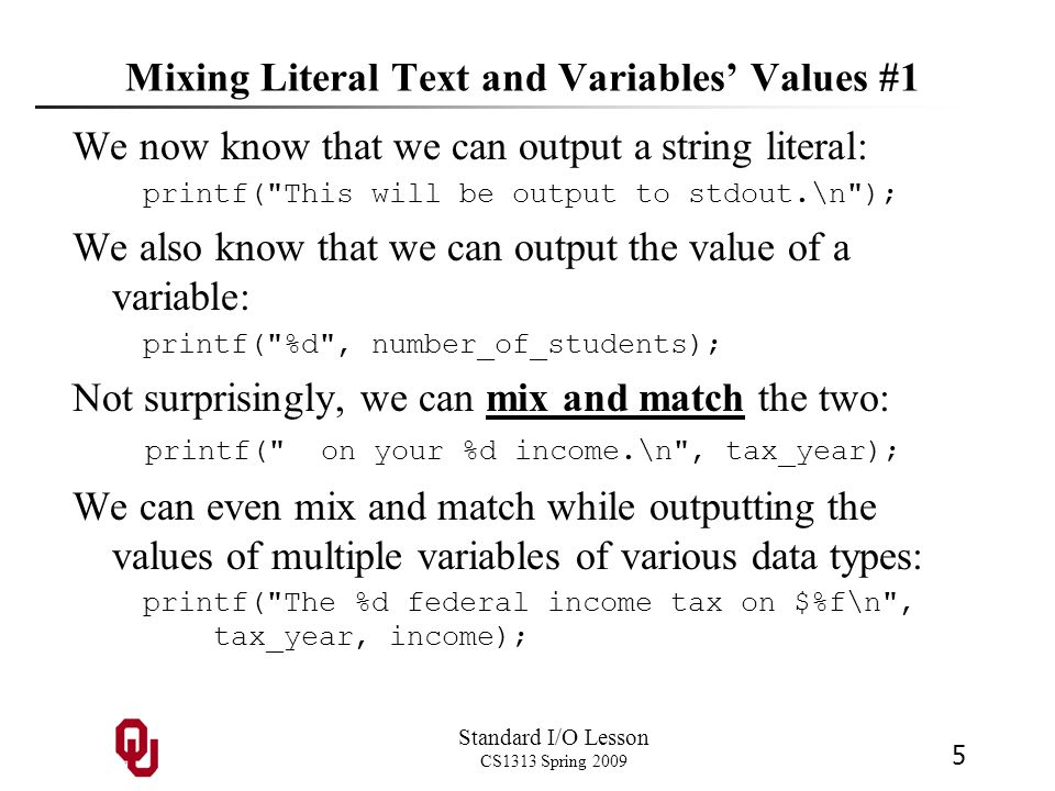 Standard I/O Lesson CS1313 Spring 2009 5 Mixing Literal Text and Variables' Values #1 We now know that we can output a string literal: printf(