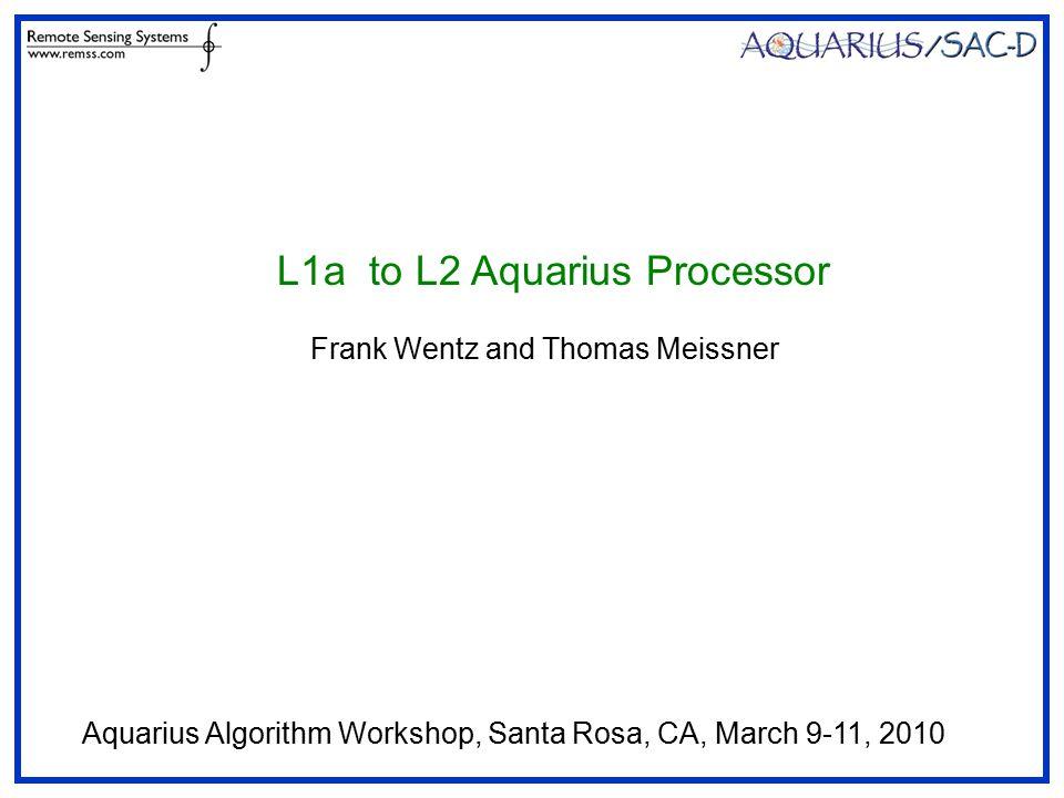 L1a to L2 Aquarius Processor Frank Wentz and Thomas Meissner Aquarius Algorithm Workshop, Santa Rosa, CA, March 9-11, 2010