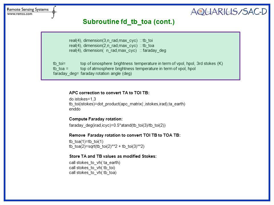 Subroutine fd_tb_toa (cont.) real(4), dimension(3,n_rad,max_cyc) :: tb_toi real(4), dimension(2,n_rad,max_cyc) :: tb_toa real(4), dimension( n_rad,max_cyc) :: faraday_deg APC correction to convert TA to TOI TB: do istokes=1,3 tb_toi(istokes)=dot_product(apc_matrix(:,istokes,irad),ta_earth) enddo Compute Faraday rotation: faraday_deg(irad,icyc)=0.5*atand(tb_toi(3)/tb_toi(2)) Remove Faraday rotation to convert TOI TB to TOA TB: tb_toa(1)=tb_toi(1) tb_toa(2)=sqrt(tb_toi(2)**2 + tb_toi(3)**2) Store TA and TB values as modified Stokes: call stokes_to_vh( ta_earth) call stokes_to_vh( tb_toi) call stokes_to_vh( tb_toa) tb_toi=top of ionosphere brightness temperature in term of vpol, hpol, 3rd stokes (K) tb_toa =top of atmosphere brightness temperature in term of vpol, hpol faraday_deg=faraday rotation angle (deg)
