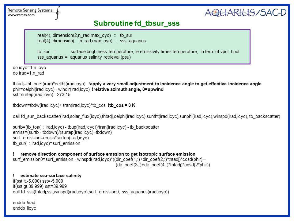 Subroutine fd_tbsur_sss do icyc=1,n_cyc do irad=1,n_rad thtadj=tht_coef(irad)*celtht(irad,icyc) !apply a very small adjustment to incidence angle to get effective incidence angle phir=celphi(irad,icyc) - windir(irad,icyc) !relative azimuth angle, 0=upwind sst=surtep(irad,icyc) - 273.15 tbdown=tbdw(irad,icyc)+ tran(irad,icyc)*tb_cos !tb_cos = 3 K call fd_sun_backscatter(irad,solar_flux(icyc),thtadj,celphi(irad,icyc),suntht(irad,icyc),sunphi(irad,icyc),winspd(irad,icyc), tb_backscatter) surtb=(tb_toa( :,irad,icyc) - tbup(irad,icyc))/tran(irad,icyc) - tb_backscatter emiss=(surtb - tbdown)/(surtep(irad,icyc) -tbdown) surf_emission=emiss*surtep(irad,icyc) tb_sur( :,irad,icyc)=surf_emission .