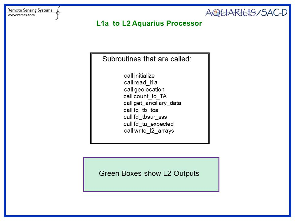 Subroutines that are called: call initialize call read_l1a call geolocation call count_to_TA call get_ancillary_data call fd_tb_toa call fd_tbsur_sss call fd_ta_expected call write_l2_arrays L1a to L2 Aquarius Processor Green Boxes show L2 Outputs