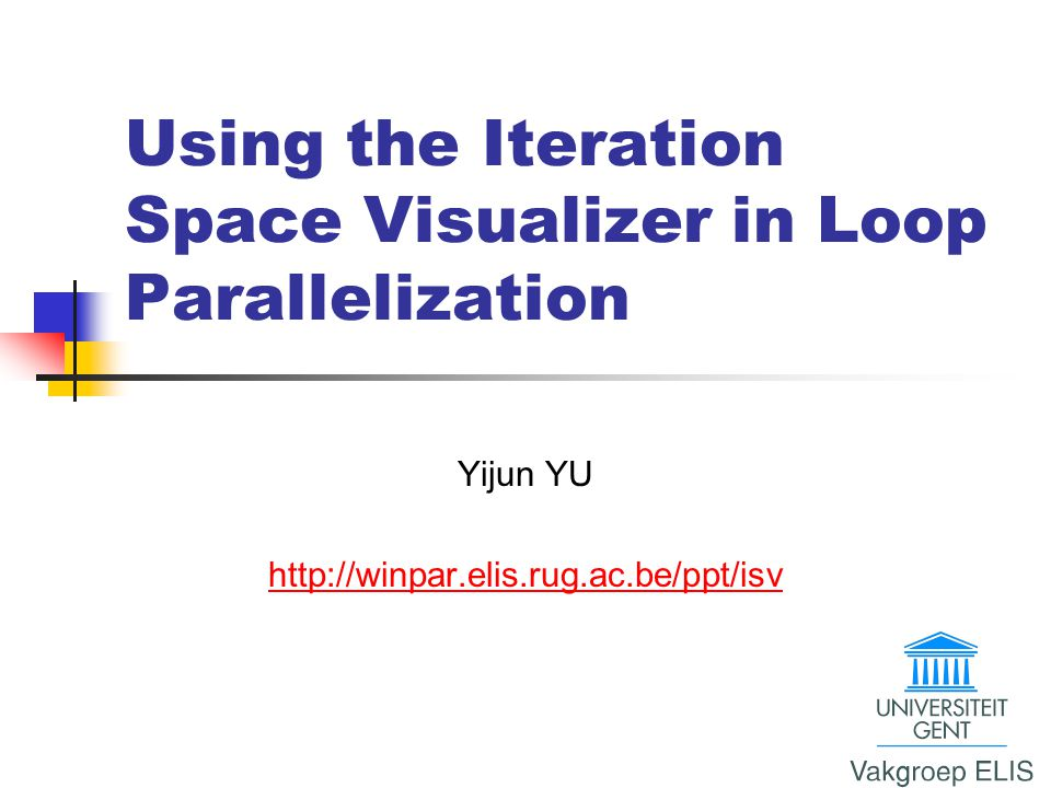 Using the Iteration Space Visualizer in Loop Parallelization Yijun YU http://winpar.elis.rug.ac.be/ppt/isv