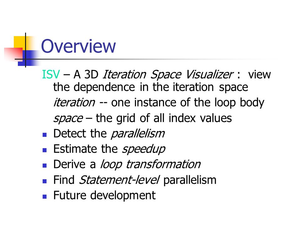 Overview ISV – A 3D Iteration Space Visualizer : view the dependence in the iteration space iteration -- one instance of the loop body space – the grid of all index values Detect the parallelism Estimate the speedup Derive a loop transformation Find Statement-level parallelism Future development