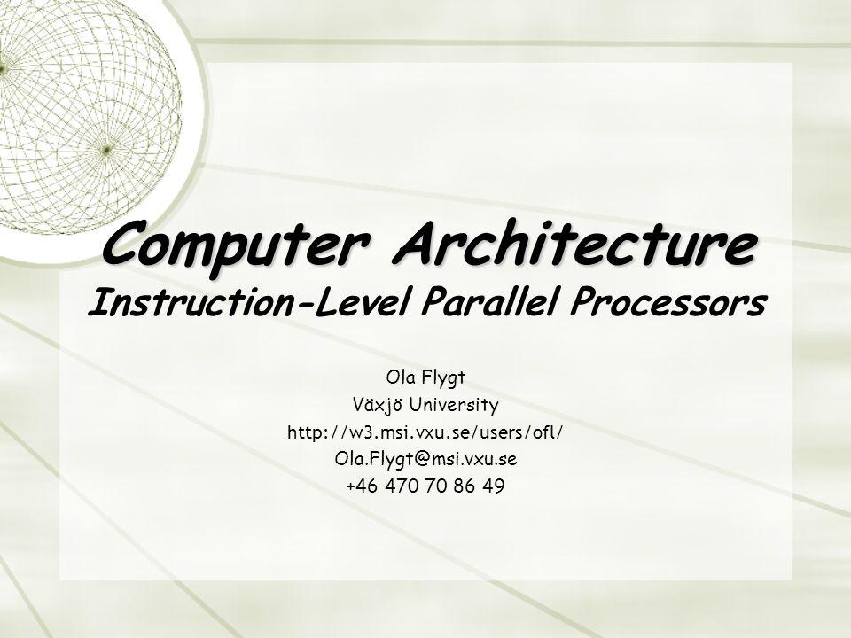 Computer Architecture Computer Architecture Instruction-Level Parallel Processors Ola Flygt Växjö University http://w3.msi.vxu.se/users/ofl/ Ola.Flygt@msi.vxu.se +46 470 70 86 49