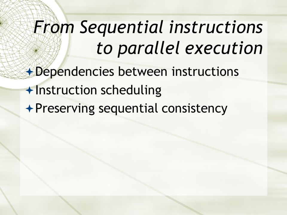 From Sequential instructions to parallel execution  Dependencies between instructions  Instruction scheduling  Preserving sequential consistency