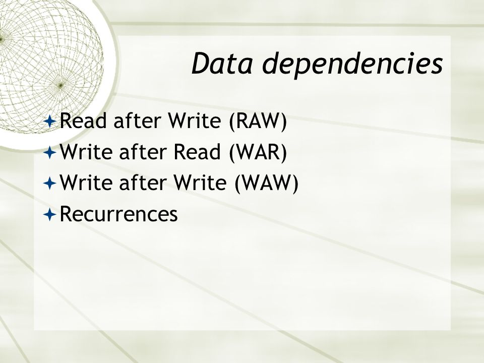 Data dependencies  Read after Write (RAW)  Write after Read (WAR)  Write after Write (WAW)  Recurrences