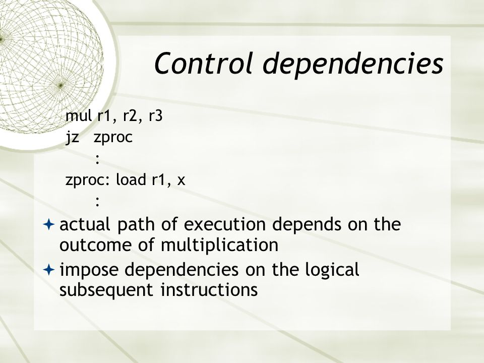 Control dependencies mul r1, r2, r3 jz zproc : zproc: load r1, x :  actual path of execution depends on the outcome of multiplication  impose dependencies on the logical subsequent instructions