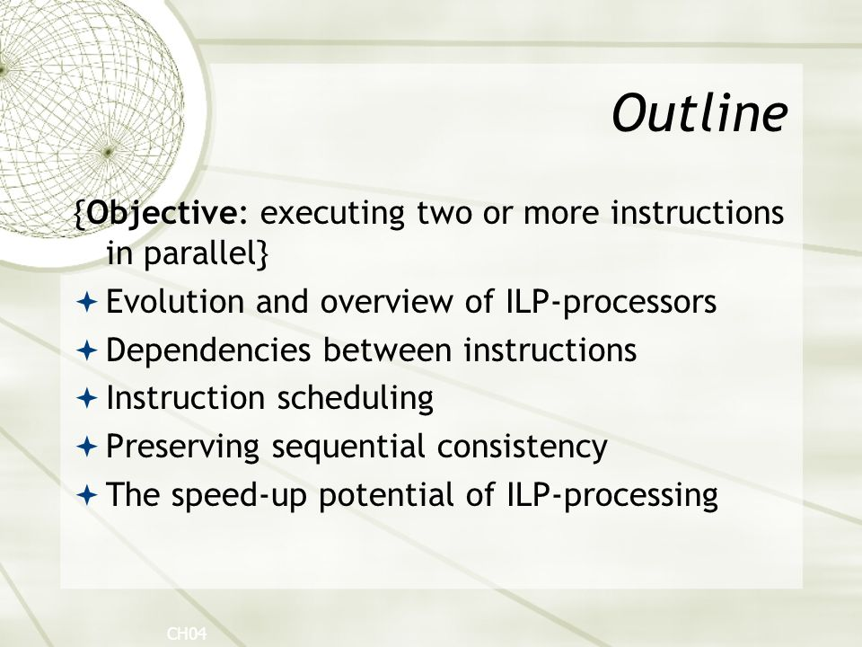 Outline {Objective: executing two or more instructions in parallel}  Evolution and overview of ILP-processors  Dependencies between instructions  Instruction scheduling  Preserving sequential consistency  The speed-up potential of ILP-processing CH04