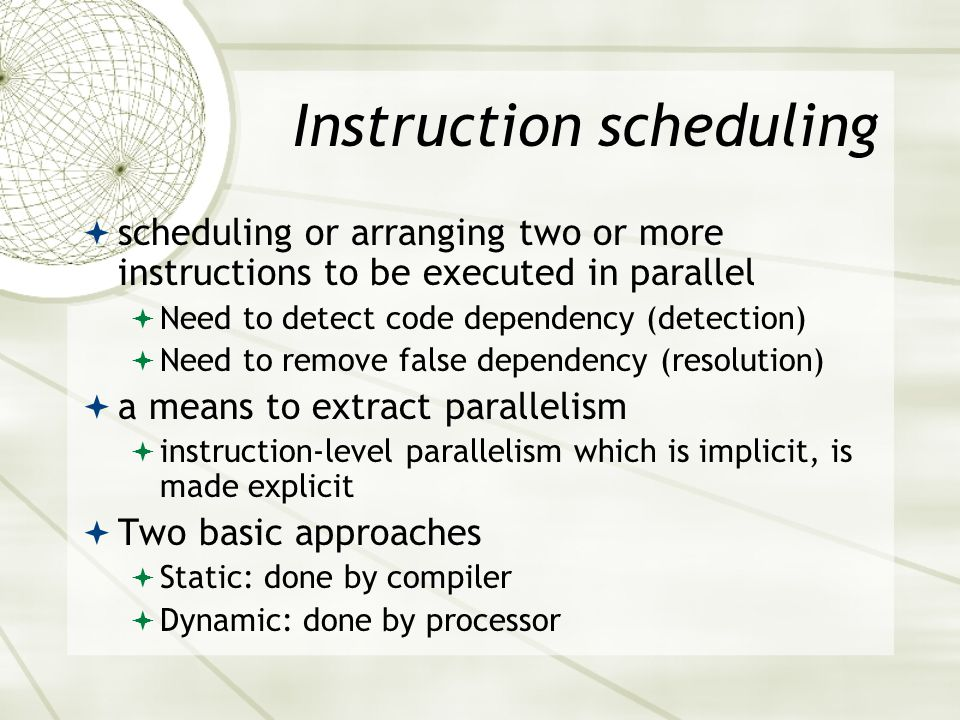 Instruction scheduling  scheduling or arranging two or more instructions to be executed in parallel  Need to detect code dependency (detection)  Need to remove false dependency (resolution)  a means to extract parallelism  instruction-level parallelism which is implicit, is made explicit  Two basic approaches  Static: done by compiler  Dynamic: done by processor