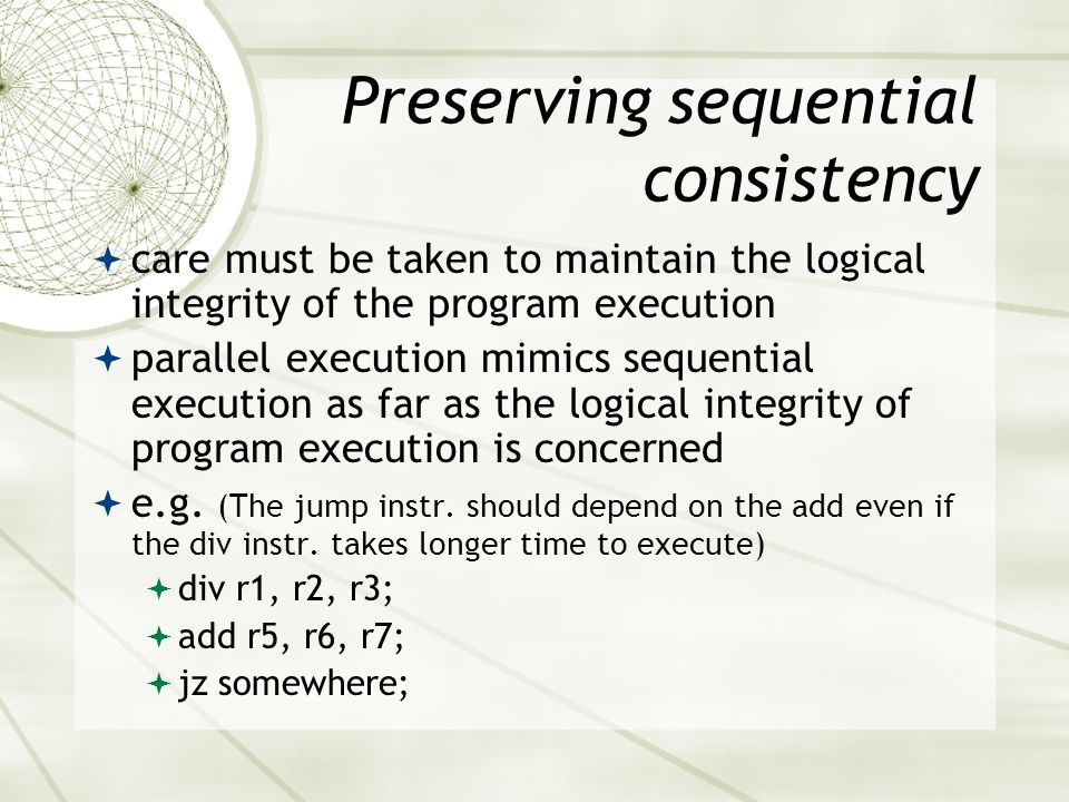 Preserving sequential consistency  care must be taken to maintain the logical integrity of the program execution  parallel execution mimics sequential execution as far as the logical integrity of program execution is concerned  e.g.