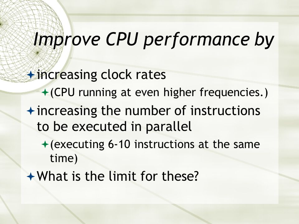 Improve CPU performance by  increasing clock rates  (CPU running at even higher frequencies.)  increasing the number of instructions to be executed in parallel  (executing 6-10 instructions at the same time)  What is the limit for these?