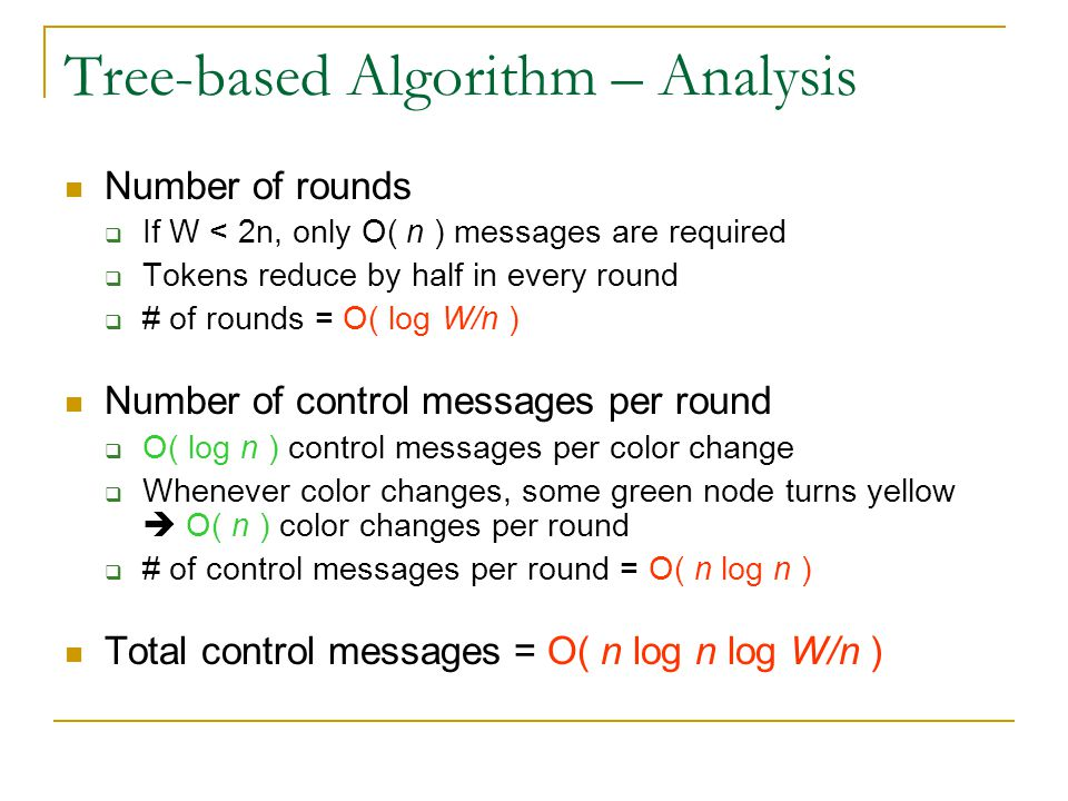 Tree-based Algorithm – Analysis Number of rounds  If W < 2n, only O( n ) messages are required  Tokens reduce by half in every round  # of rounds =