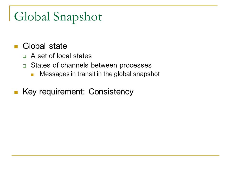 Global Snapshot Global state  A set of local states  States of channels between processes Messages in transit in the global snapshot Key requirement