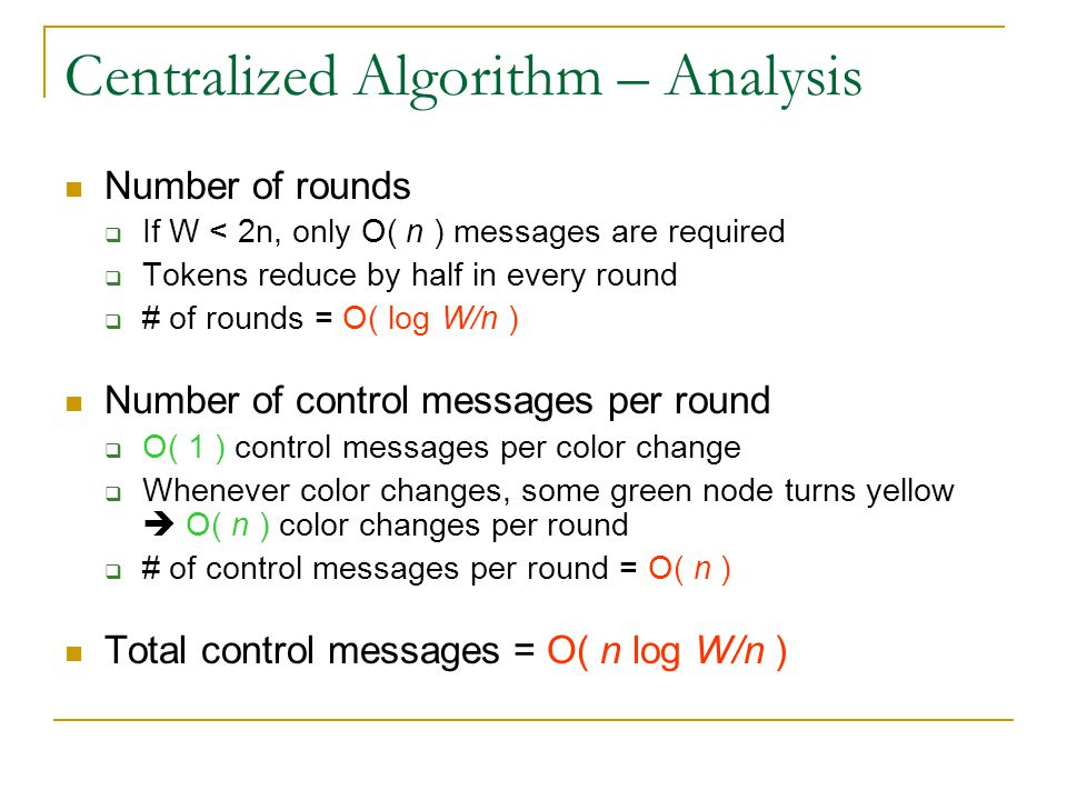 Centralized Algorithm – Analysis Number of rounds  If W < 2n, only O( n ) messages are required  Tokens reduce by half in every round  # of rounds
