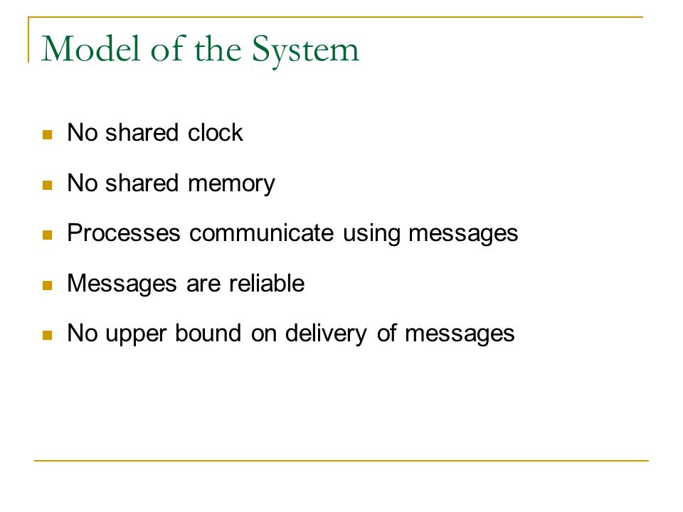 Model of the System No shared clock No shared memory Processes communicate using messages Messages are reliable No upper bound on delivery of messages