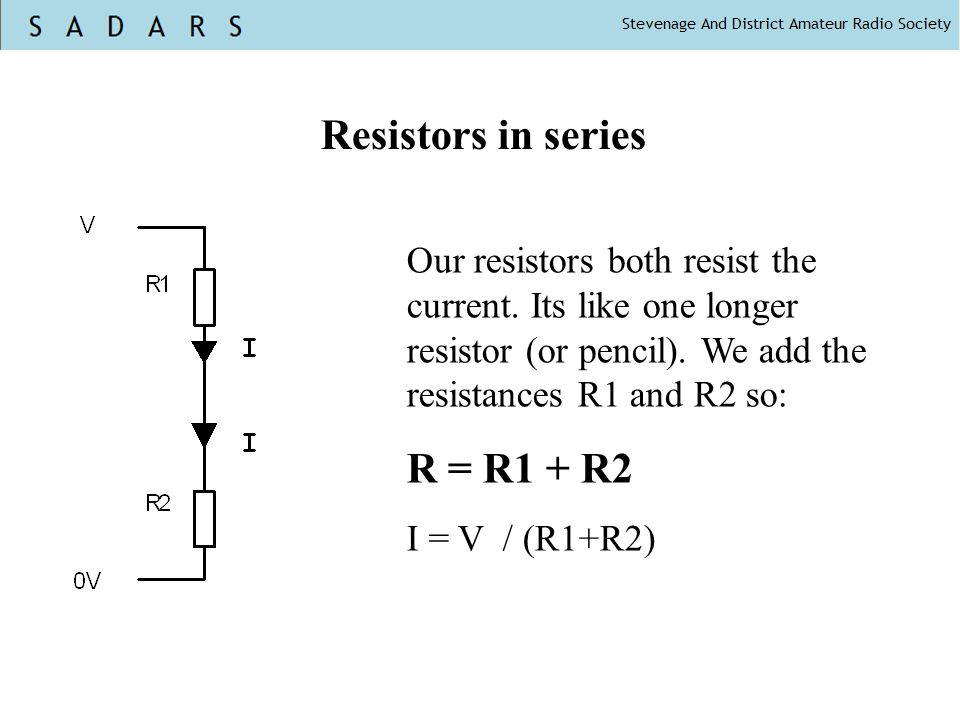 Resistors in series Our resistors both resist the current. Its like one longer resistor (or pencil). We add the resistances R1 and R2 so: R = R1 + R2