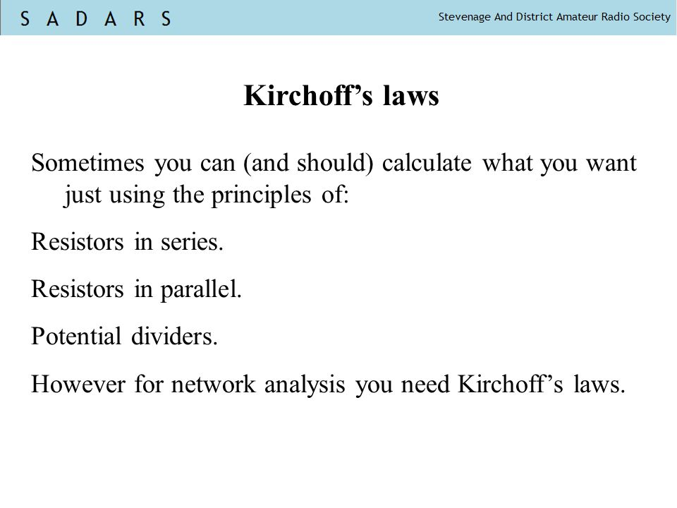Kirchoff's laws Sometimes you can (and should) calculate what you want just using the principles of: Resistors in series. Resistors in parallel. Poten