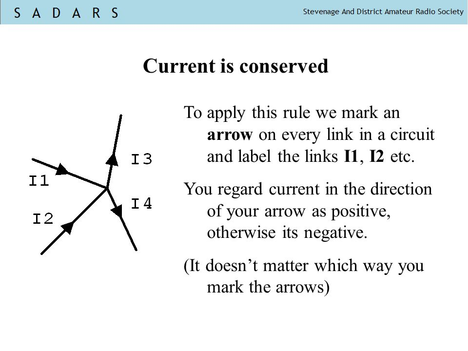 Current is conserved To apply this rule we mark an arrow on every link in a circuit and label the links I1, I2 etc. You regard current in the directio