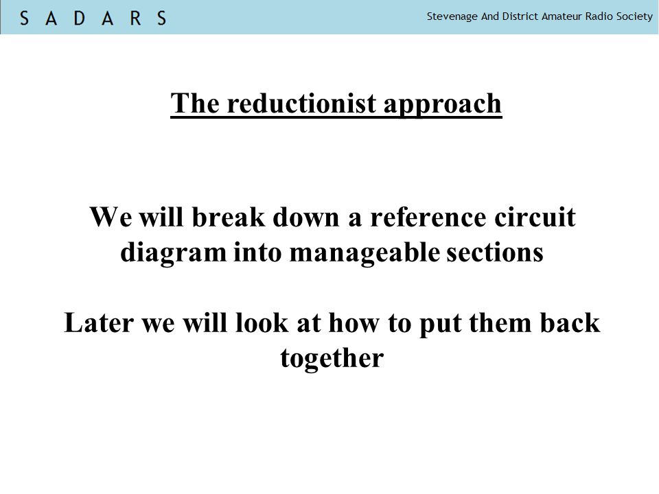 We will break down a reference circuit diagram into manageable sections Later we will look at how to put them back together The reductionist approach