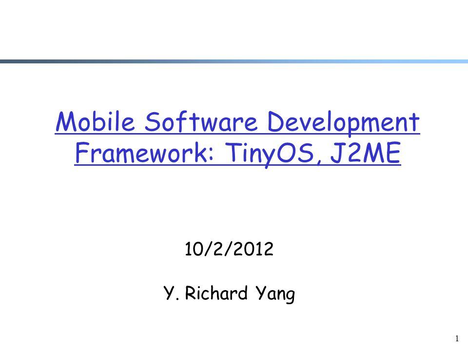 1 Mobile Software Development Framework: TinyOS, J2ME 10/2/2012 Y. Richard Yang