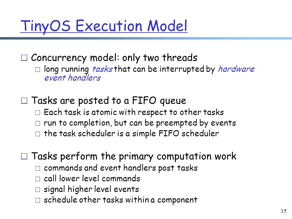 15 TinyOS Execution Model r Concurrency model: only two threads m long running tasks that can be interrupted by hardware event handlers r Tasks are posted to a FIFO queue m Each task is atomic with respect to other tasks m run to completion, but can be preempted by events m the task scheduler is a simple FIFO scheduler r Tasks perform the primary computation work m commands and event handlers post tasks m call lower level commands m signal higher level events m schedule other tasks within a component