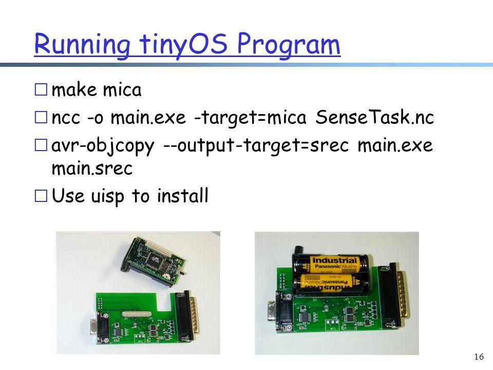 16 Running tinyOS Program r make mica r ncc -o main.exe -target=mica SenseTask.nc r avr-objcopy --output-target=srec main.exe main.srec r Use uisp to install