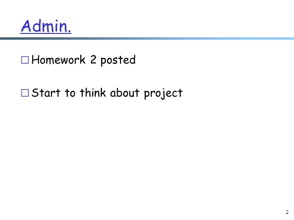 2 Admin. r Homework 2 posted r Start to think about project