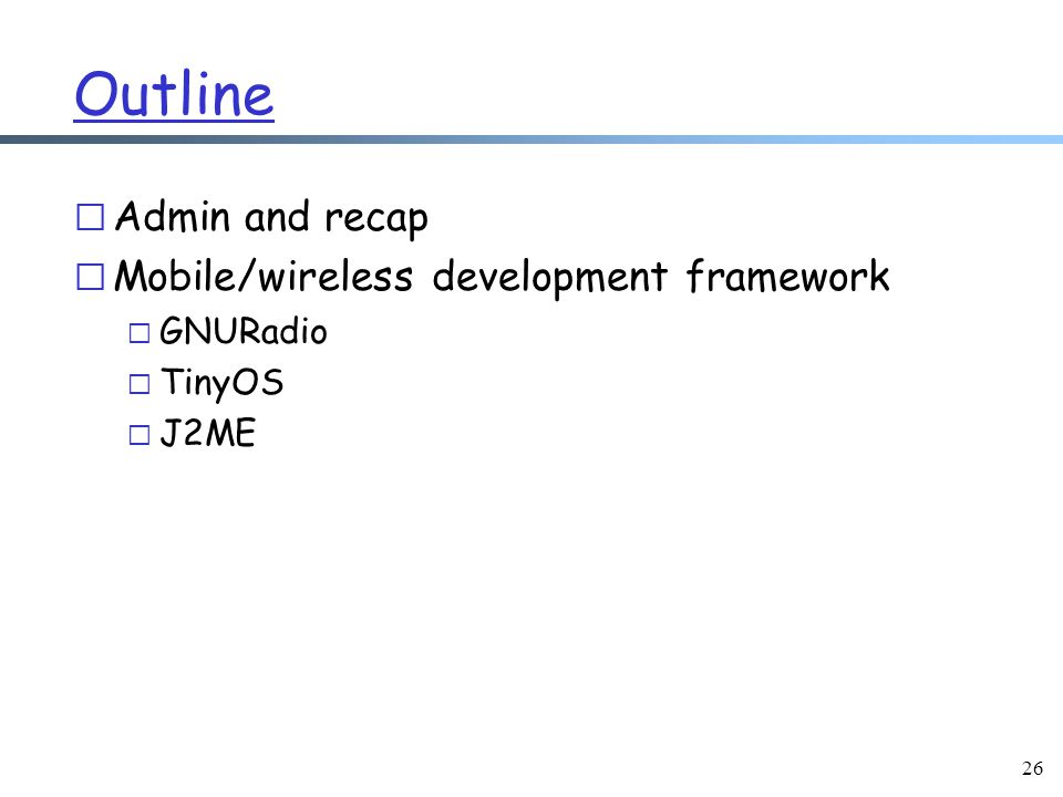 26 Outline r Admin and recap r Mobile/wireless development framework m GNURadio m TinyOS m J2ME