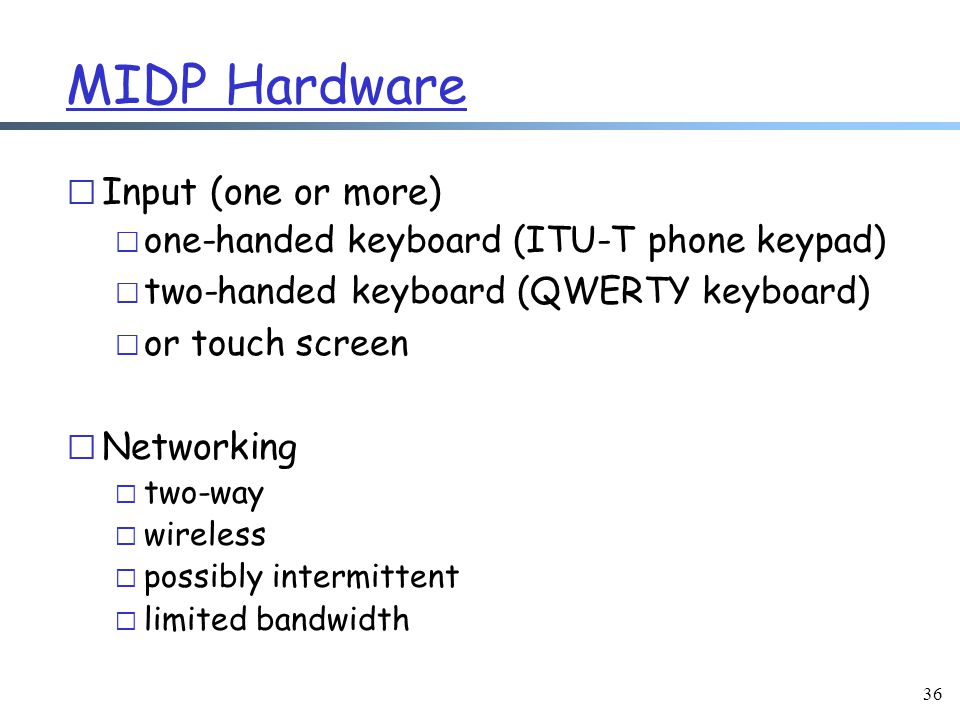 36 MIDP Hardware r Input (one or more) m one-handed keyboard (ITU-T phone keypad) m two-handed keyboard (QWERTY keyboard) m or touch screen r Networking m two-way m wireless m possibly intermittent m limited bandwidth