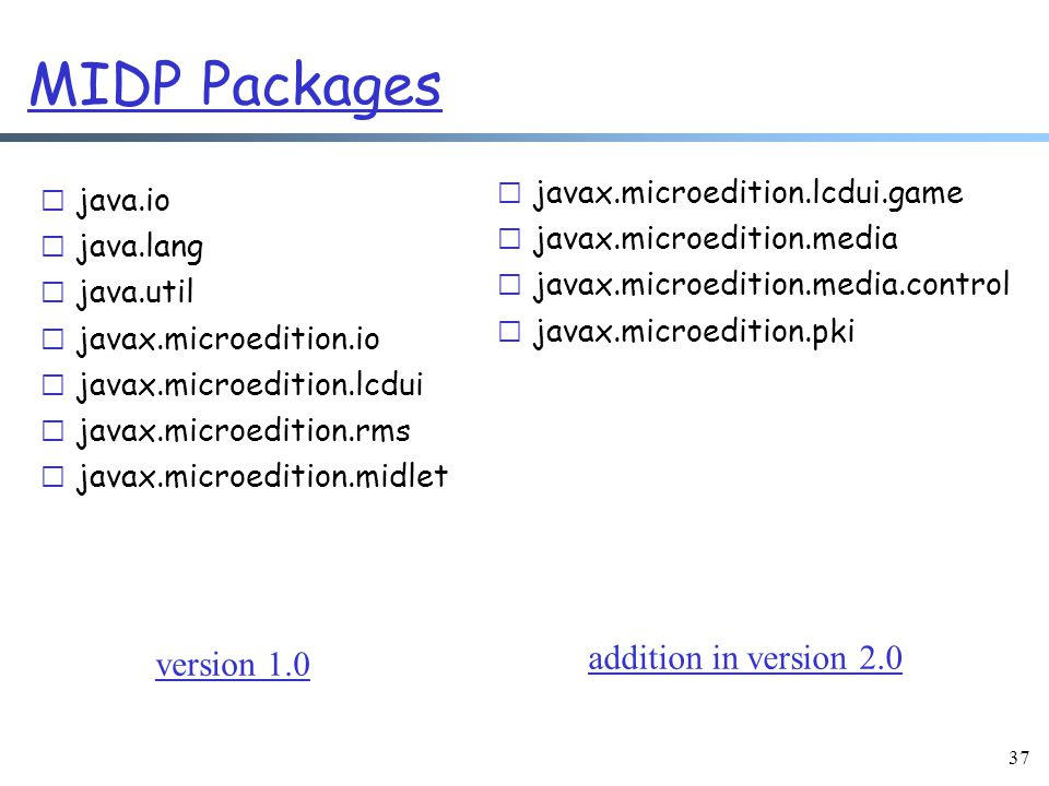 37 MIDP Packages r java.io r java.lang r java.util r javax.microedition.io r javax.microedition.lcdui r javax.microedition.rms r javax.microedition.midlet r javax.microedition.lcdui.game r javax.microedition.media r javax.microedition.media.control r javax.microedition.pki addition in version 2.0 version 1.0