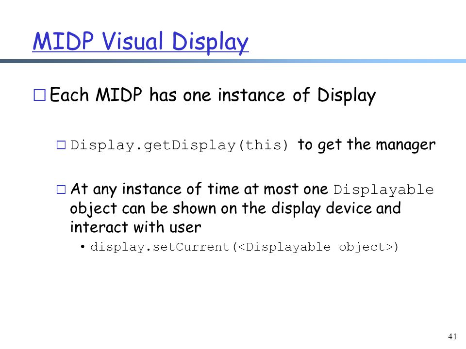 MIDP Visual Display r Each MIDP has one instance of Display  Display.getDisplay(this) to get the manager  At any instance of time at most one Displayable object can be shown on the display device and interact with user display.setCurrent( ) 41