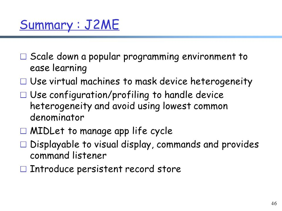 46 Summary : J2ME r Scale down a popular programming environment to ease learning r Use virtual machines to mask device heterogeneity r Use configuration/profiling to handle device heterogeneity and avoid using lowest common denominator r MIDLet to manage app life cycle r Displayable to visual display, commands and provides command listener r Introduce persistent record store