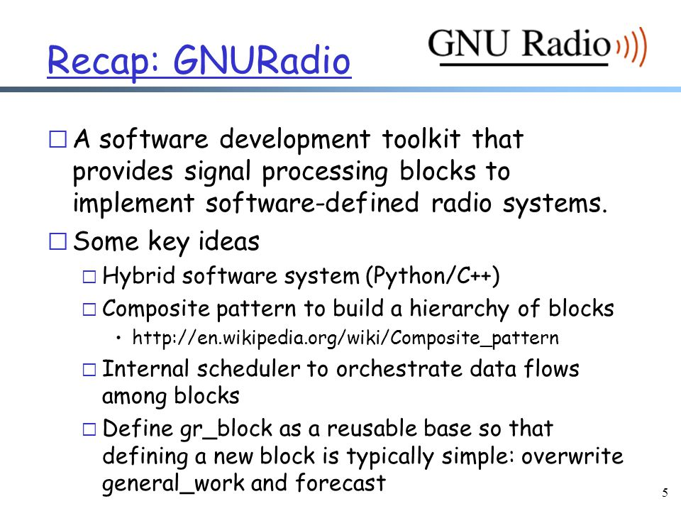 5 Recap: GNURadio r A software development toolkit that provides signal processing blocks to implement software-defined radio systems.