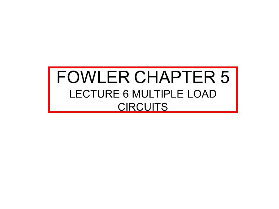 FOWLER CHAPTER 5 LECTURE 6 MULTIPLE LOAD CIRCUITS