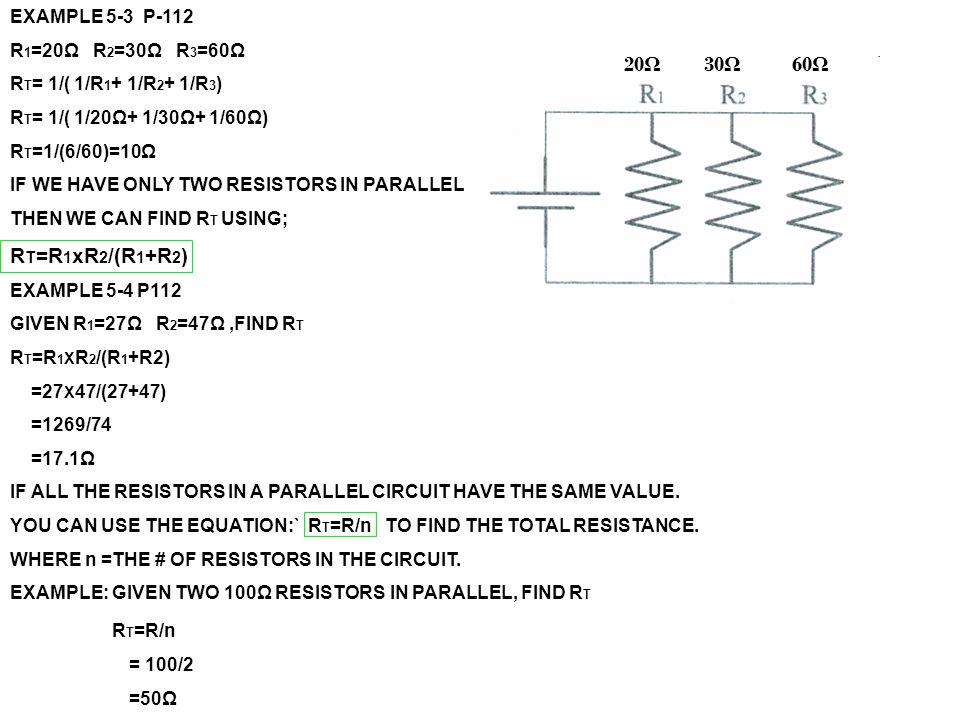 EXAMPLE 5-3 P-112 R 1 =20Ω R 2 =30Ω R 3 =60Ω R T = 1/( 1/R 1 + 1/R 2 + 1/R 3 ) R T = 1/( 1/20Ω+ 1/30Ω+ 1/60Ω) R T =1/(6/60)=10Ω IF WE HAVE ONLY TWO RE