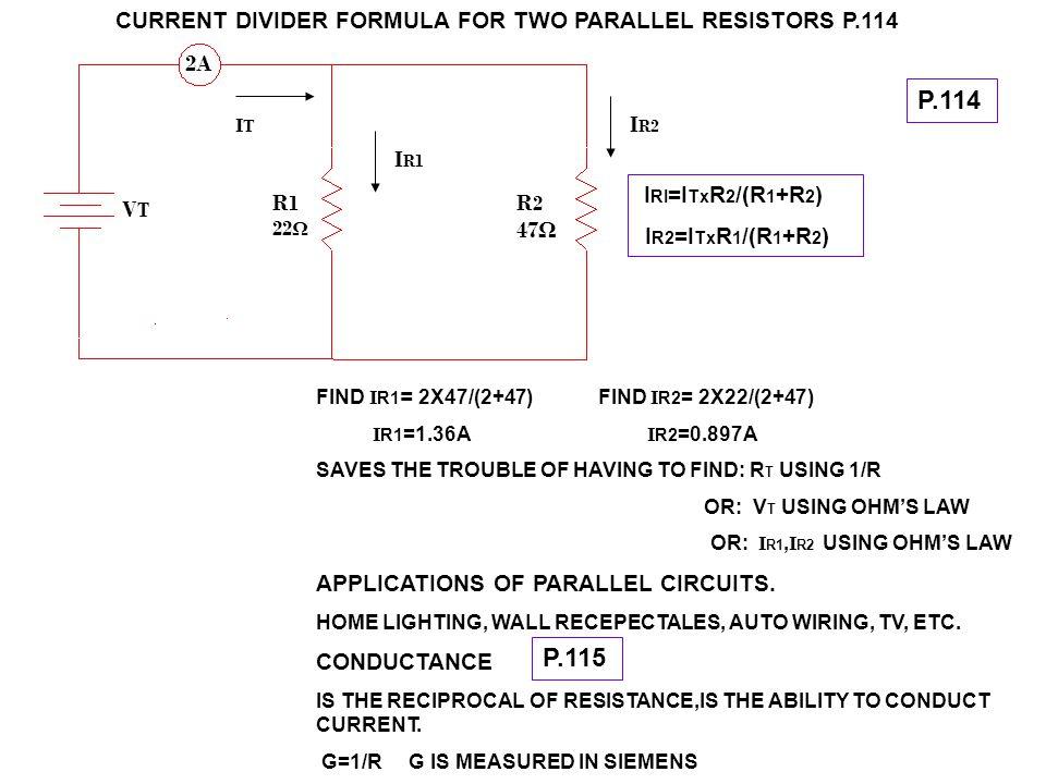 CURRENT DIVIDER FORMULA FOR TWO PARALLEL RESISTORS P.114 I RI =I Tx R 2 /(R 1 +R 2 ) I R2 =I Tx R 1 /(R 1 +R 2 ) FIND I R1 = 2X47/(2+47) FIND I R2 = 2