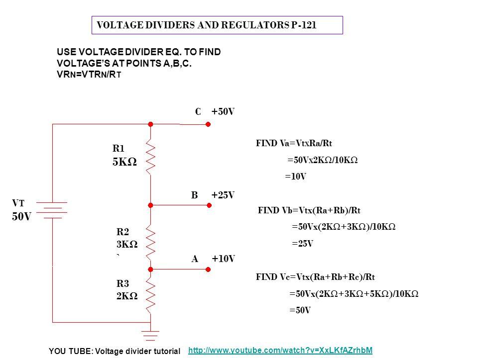 VOLTAGE DIVIDERS AND REGULATORS P-121 FIND Va=Vt X Ra/Rt =50V X 2KΩ/10KΩ =10V FIND Vb=Vtx(Ra+Rb)/Rt =50Vx(2KΩ+3KΩ)/10KΩ =25V FIND Vc=Vtx(Ra+Rb+Rc)/Rt