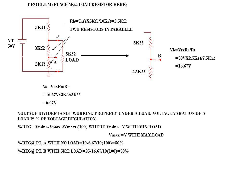 PROBLEM: PLACE 5KΩ LOAD RESISTOR HERE; Rb=5kΩX5KΩ/10KΩ=2.5KΩ TWO RESISTORS IN PARALLEL Vb=VtxR b /Rt =50VX2.5K Ω /7.5K Ω =16.67V Va=VbxRa/Rb =16.67V X