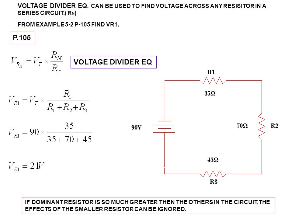 VOLTAGE DIVIDER EQ. CAN BE USED TO FIND VOLTAGE ACROSS ANY RESISITOR IN A SERIES CIRCUIT.( R N ) FROM EXAMPLE 5-2 P-105 FIND VR1, IF DOMINANT RESISTOR