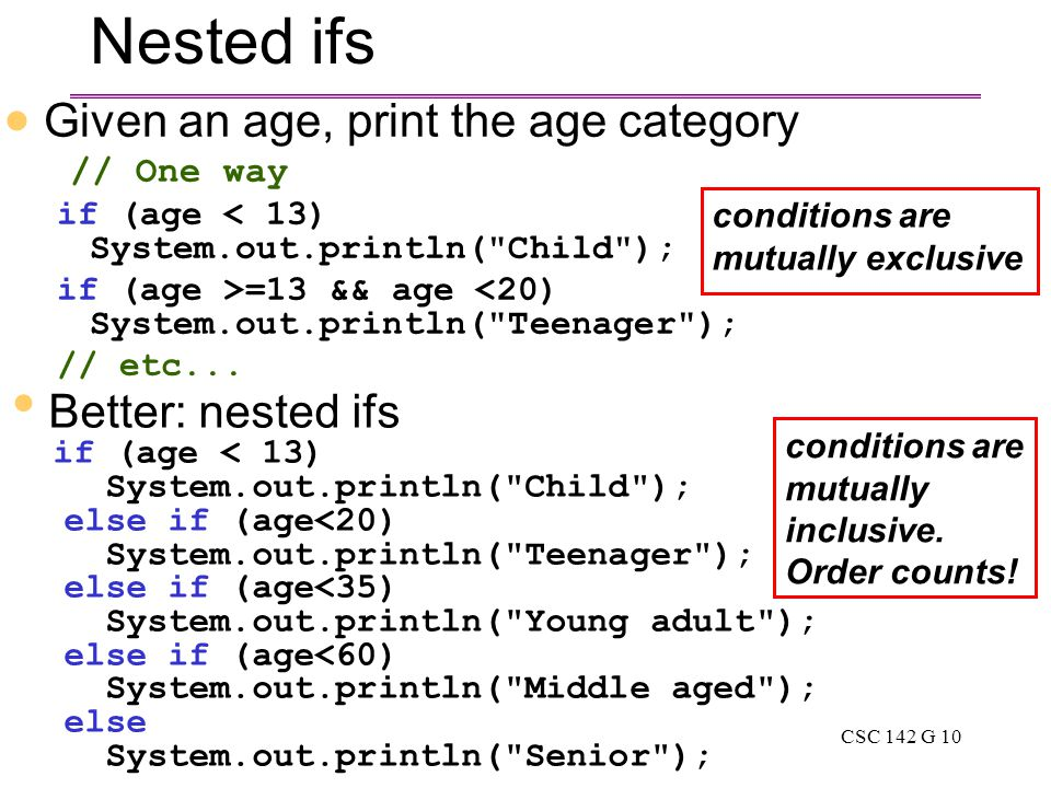 CSC 142 G 10 Nested ifs Better: nested ifs if (age < 13) System.out.println( Child ); else if (age<20) System.out.println( Teenager ); else if (age<35) System.out.println( Young adult ); else if (age<60) System.out.println( Middle aged ); else System.out.println( Senior );  Given an age, print the age category // One way if (age < 13) System.out.println( Child ); if (age >=13 && age <20) System.out.println( Teenager ); // etc...