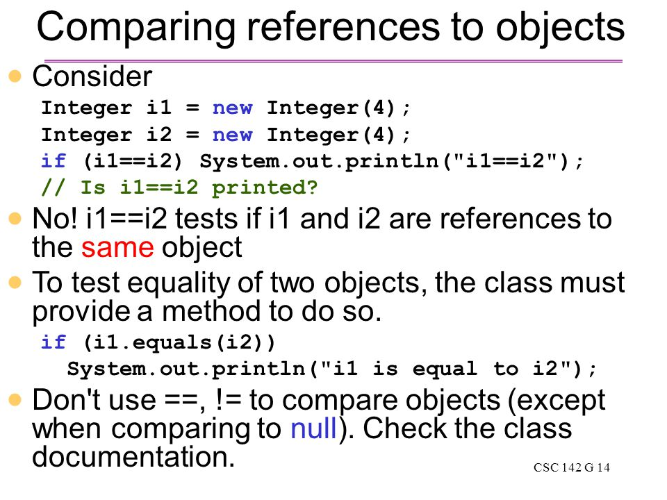 CSC 142 G 14 Comparing references to objects  Consider Integer i1 = new Integer(4); Integer i2 = new Integer(4); if (i1==i2) System.out.println( i1==i2 ); // Is i1==i2 printed.