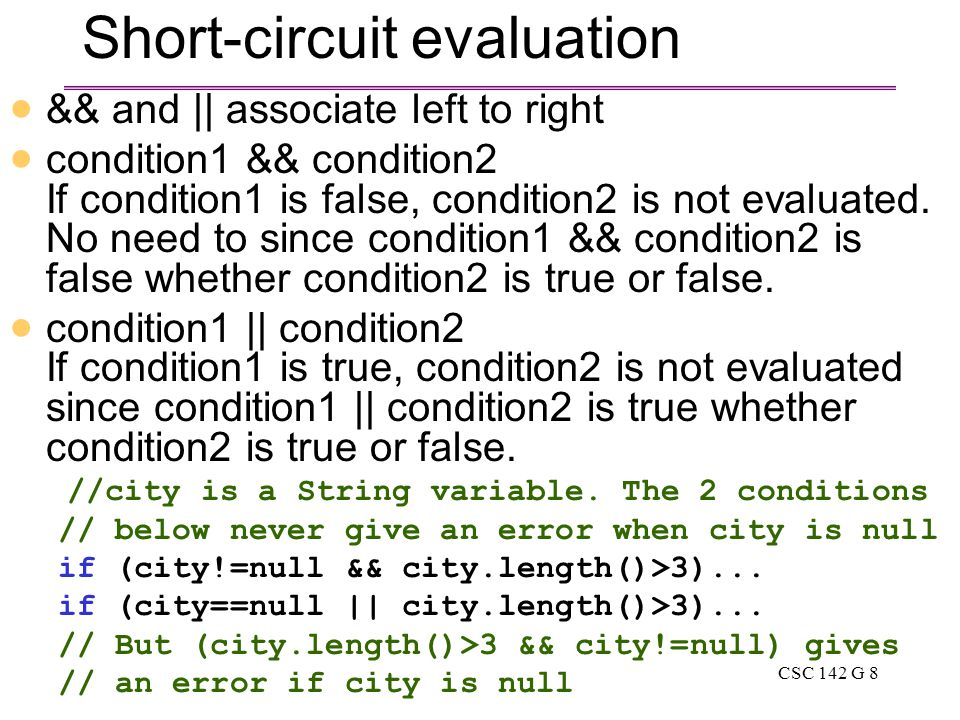 CSC 142 G 8 Short-circuit evaluation  && and || associate left to right  condition1 && condition2 If condition1 is false, condition2 is not evaluated.
